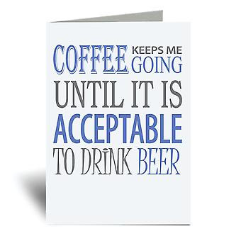 Coffee Keeps Me Going Until It Is Acceptable To Drink Beer A6 Greeting Card
