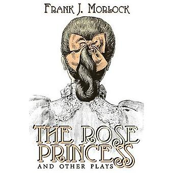 The Rose Princess and Other Plays by Morlock & Frank J.