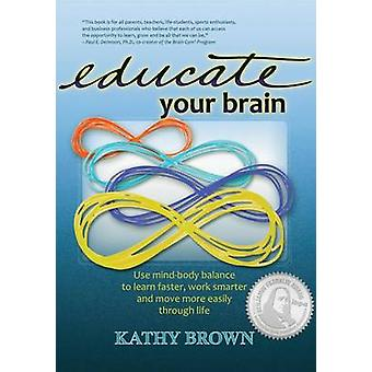 Educate Your Brain by Brown & Kathy