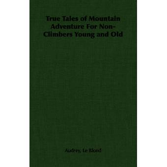 True Tales of Mountain Adventure For NonClimbers Young and Old by Le Blond & Audrey