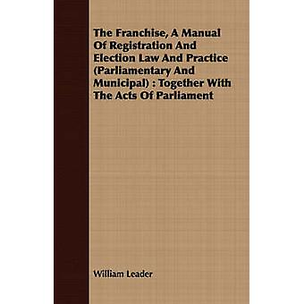 The Franchise A Manual Of Registration And Election Law And Practice Parliamentary And Municipal  Together With The Acts Of Parliament by Leader & William