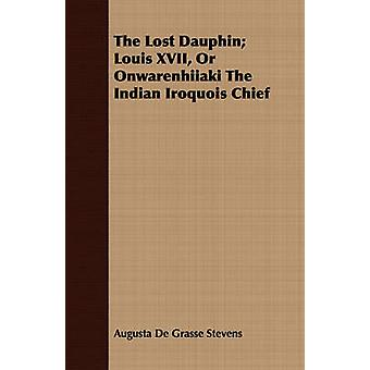 The Lost Dauphin Louis XVII Or Onwarenhiiaki The Indian Iroquois Chief by Stevens & Augusta De Grasse