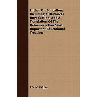Luther On Education Including A Historical Introduction And A Translation Of The Reformers Two Most Important Educational Treatises by Painter & F. V. N.