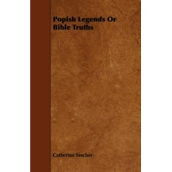 Popish Legends Or Bible Truths by Sinclair & Catherine
