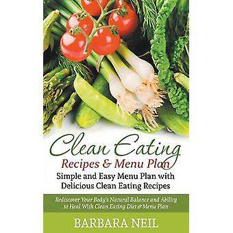 Clean Eating Recipes  Menu Plan Simple and Easy Menu Plan with Delicious Clean Eating Recipes Rediscover Your Bodys Natural Balance and Ability to Heal With Clean Eating Diet  Menu Plan by Neil & Barbara