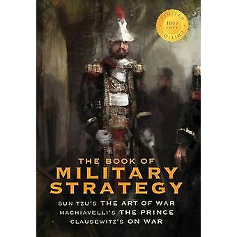 The Book of Military Strategy Sun Tzus The Art of War Machiavellis The Prince and Clausewitzs On War Annotated 1000 Copy Limited Edition by Tzu & Sun