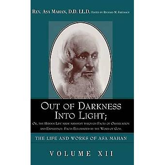 Out of Darkness into Light Or The Hidden Life made Manifest through facts of Observation and Experience Facts Elucidated by the Word of God. by Mahan & Asa