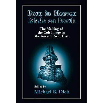 Born in Heaven Made on Earth The Making of the Cult Image in the Ancient Near East by Dick & Michael B.