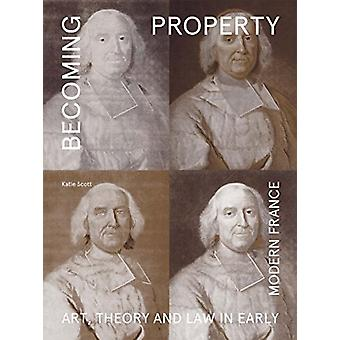 Becoming Property - Art - Theory - and Law in Early Modern France by K