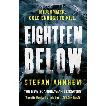 Eighteen Below  A new serial killer thriller from the millioncopy Scandinavian sensation by Stefan Ahnhem
