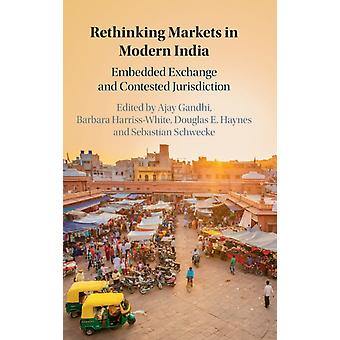 Rethinking Markets in Modern India by Edited by Ajay Gandhi & Edited by Barbara Harriss White & Edited by Douglas E Haynes & Edited by Sebastian Schwecke