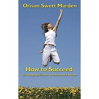 How to Succeed - Or - Stepping-Stones to Fame and Fortune by Orison Sw