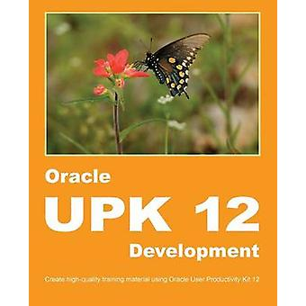 Oracle UPK 12 Development Create highquality training material using Oracle User Productivity Kit 12 by Manuel & Dirk