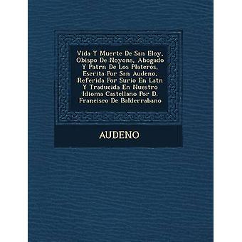 Vida y Muerte de San Eloy Obispo de Noyons Abogado y Patr N de Los Plateros Escrita Por San Audeno Referida Por Surio nl Lat N y Traducida nl Nues door Audeno