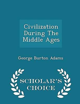 Civilization During The Middle Ages  Scholars Choice Edition by Adams & George Burton
