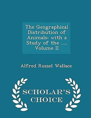 The Geographical Distribution of Animals with a Study of the ... Volume II  Scholars Choice Edition by Wallace & Alfred Russel