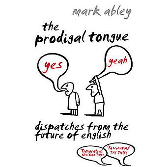 The Prodigal Tongue - Dispatches from the Future of English by Mark Ab
