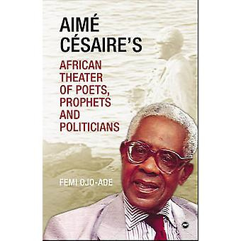 Aime Cesaire's African Theatre - Of Poets - Prophets and Politicians b