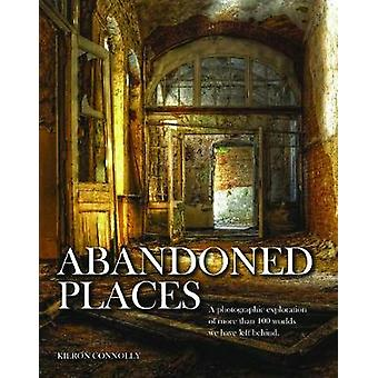 Abandoned Places  A photographic exploration of more than 100 worlds we have left behind by Kieron Connolly
