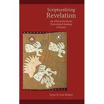 Scripturalizing Revelation An African American Postcolonial Reading of Empire by Darden & Lynne St. Clair