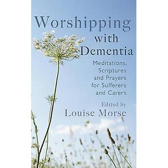 Worshipping with Dementia Meditations Scriptures and Prayers for Sufferers and Carers by Morse & Louise