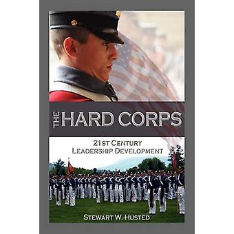 The Hard Corps 21st Century Leadership Development by Husted & Stewart W