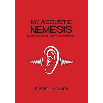 My Acoustic Nemesis Life Before During and After an Acoustic Neuroma by Holden & Russell K