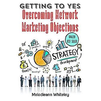 GETTING TO YES   Overcoming Network Marketing Objections by Whiteley & Melodieann