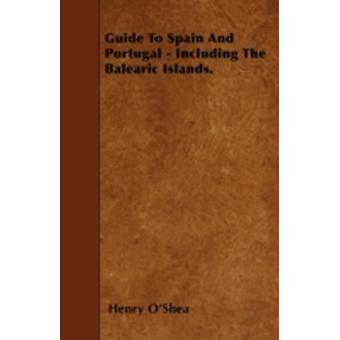 Guide To Spain And Portugal  Including The Balearic Islands. by OShea & Henry