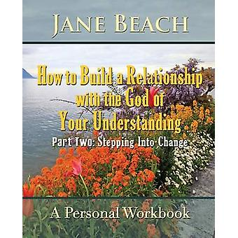 How to Build a Relationship with the God of Your Understanding Part Two Stepping Into Change by Beach & Jane