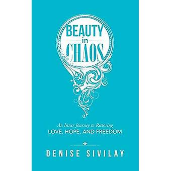 Beauty in Chaos An Inner Journey to Restoring Love Hope and Freedom by Sivilay & Denise