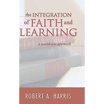 The Integration of Faith and Learning by Robert A Harris - 9781498210