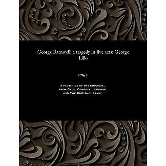 George Barnwell - A Tragedy in Five Acts - George Lillo by George Lillo