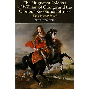 Huguenot Soldiers of William of Orange and the Glorious Revo by Matthew Glozier