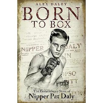 Född till Box - extraordinära historien om Nipper Pat Daly av Alex Daley