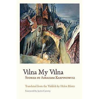 Vilna My Vilna - Stories by Abraham Karpinowitz by Justin Cammy - Hele