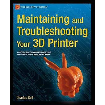 Maintaining and Troubleshooting Your 3D Printer by Charles Bell - 978
