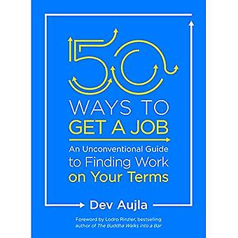 50 Ways to Get a Job: An� Unconventional Guide to Finding Work on Your Terms