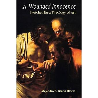 A Wounded Innocence Sketches for a Theology of Art by GarciaRivera & Alejandro R.