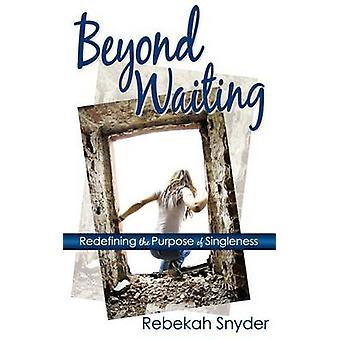 Beyond Waiting Redefining the Purpose of Singleness by Snyder & Rebekah