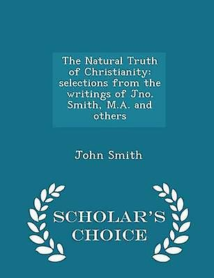 The Natural Truth of Christianity selections from the writings of Jno. Smith M.A. and others  Scholars Choice Edition by Smith & John