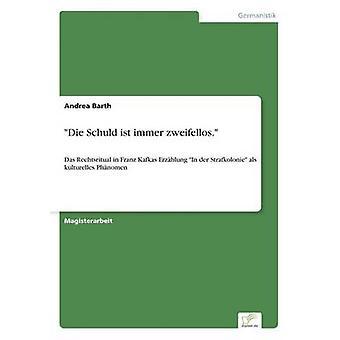 Die Schuld ist immer zweifellos.Das Rechtsritual in Franz Kafkas Erzhlung In der Strafkolonie als kulturelles Phnomen by Barth & Andrea