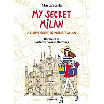 My Secret Milan - A Girl's Guide to Intimate Milan by Marta Stella - C