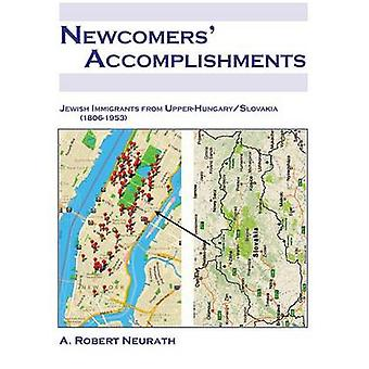 NEWCOMERS ACCOMPLISHMENTS Jewish Immigrants from Upper HungarySlovakia 18061953 by Neurath & A. Robert