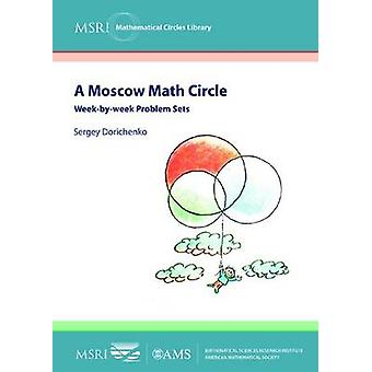 A Moscow Math Circle - Week-By-Week Problem Sets by Sergey Dorichenko