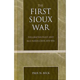 The First Sioux War The Grattan Fight and Blue Water Creek 18541856 by Beck & Paul N.