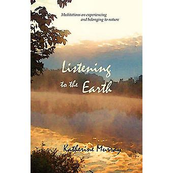 Listening to the Earth Meditations on Experiencing and Belonging to Nature by Murray & Katherine