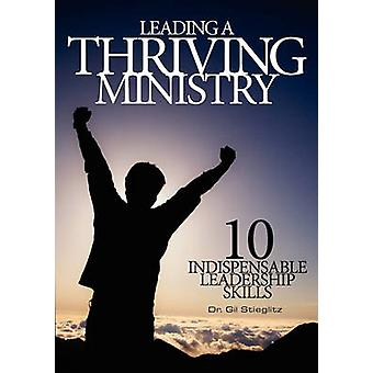 Leading a Thriving Ministry 10 Indispensable Leadership Skills by Stieglitz & Gil