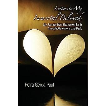 Letters to My Immortal Beloved My Journey from Heaven on Earth Through Alzheimers and Back by Paul & Petra . Gerda