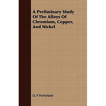 A Preliminary Study Of The Alloys Of Chromium Copper And Nickel by McFarland & D. F